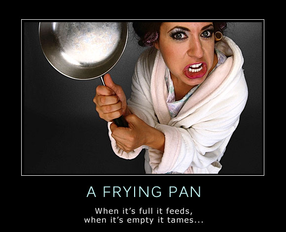 Every man knows that about frying pans...